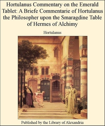 Hortulanus Commentary on The Emerald Tablet: A Briefe Commentarie of Hortulanus The Philosopher upon The Smaragdine Table of Hermes of Alchimy ebook by Hortulanus
