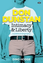 Don Dunstan, Intimacy and Liberty - A political biography ebook by Dino Hodge