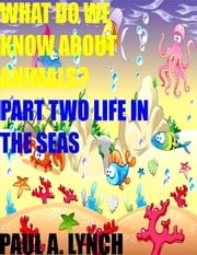 What Do We Know About Animals? Part Two Life in the Seas - WHAT DO WE KNOW ABOUT ANIMALS?, #2 ebook by paul lynch