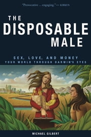 The Disposable Male - Sex, Love, and Money-Your World Through Darwin's Eyes ebook by Michael Gilbert
