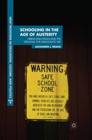 Schooling in the Age of Austerity - Urban Education and the Struggle for Democratic Life ebook by A. Means
