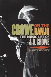 Crowe on the Banjo - The Music Life of J. D. Crowe ebook by Marty Godbey