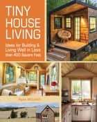 Tiny House Living - Ideas For Building & Living Well in Less than 400 Square Feet ebook by Ryan Mitchell