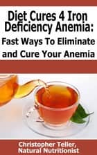 Diet Cures for Iron Deficiency Anemia: Fast Ways to Eliminate and Cure Your Anemia ebook by Christopher Teller