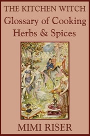 The Kitchen Witch Glossary of Cooking Herbs & Spices ebook by Mimi Riser