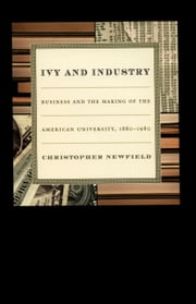 Ivy and Industry - Business and the Making of the American University, 1880–1980 ebook by Christopher Newfield