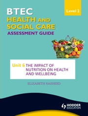 BTEC First Health and Social Care Level 2 Assessment Guide: Unit 6 The Impact of Nutrition on Health and Wellbeing ebook by Elizabeth Rasheed