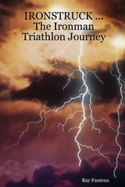 IronStruck...the Ironman Triathlon journey ebook by Ray Fauteux
