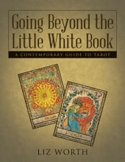 Going Beyond the Little White Book: A Contemporary Guide to Tarot ebook by Liz Worth