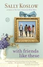 With Friends Like These - A Novel ebook by Sally Koslow