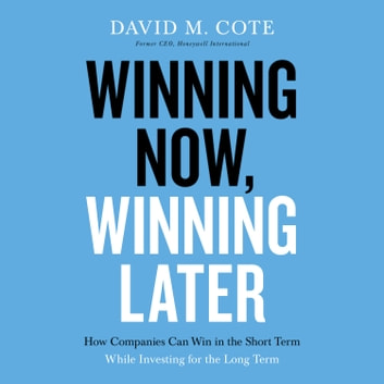 Winning Now, Winning Later - How Companies Can Succeed in the Short Term While Investing for the Long Term audiobook by David M. Cote