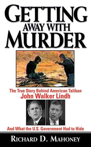 Getting Away With Murder - The True Story Behind American Taliban John Walker Lindh and What the U.S. Government Had to Hide eBook by Richard D. Mahoney