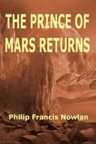 The Prince of Mars Returns ebook by Philip Francis Nowlan