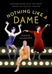 Nothing Like a Dame - Conversations with the Great Women of Musical Theater ebook by Eddie Shapiro