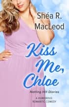 Kiss Me, Chloe - A Humorous Romantic Comedy ebook by Shéa R. MacLeod