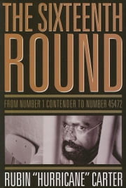 "The Sixteenth Round: From Number 1 Contender to Number 45472 ebook by Carter, Rubin ""Hurricane"""
