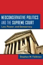Neoconservative Politics and the Supreme Court - Law, Power, and Democracy ebook by Stephen M. Feldman