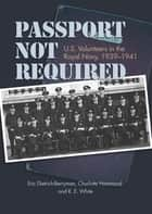 Passport Not Required - U.S. Volunteers in the Royal Navy, 1939-1941 ebook by Eric Dietrich-Berryman, Charlotte Hammond, Ronald White