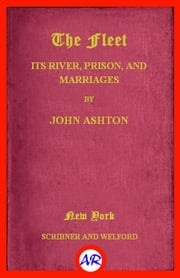 The Fleet. Its Rivers, Prison, and Marriages (Illustrated) ebook by John Ashton
