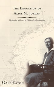 The Education of Alice M. Jordan - Navigating a Career in Children's Librarianship ebook by Gale Eaton