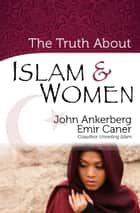 The Truth About Islam and Women ebook by John Ankerberg,Emir Caner