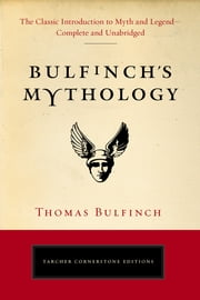 Bulfinch's Mythology - The Classic Introduction to Myth and Legend-Complete and Unabridged ebook by Thomas Bulfinch