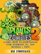 Plants Vs Zombies 2 Game - How to Download for Android, PC, iOS Kindle + Tips ebook by HSE Strategies
