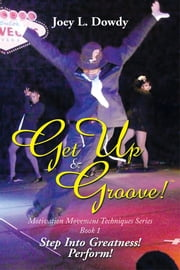 Get Up and Groove! - Step Into Greatness (Perform) ebook by Joey L. Dowdy