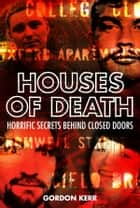 Houses of Death: Horrific Secrets Behind Closed Doors ebook by Gordon Kerr
