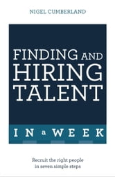 Finding & Hiring Talent in a Week - Talent Search, Recruitment And Retention In Seven Simple Steps ebook by Nigel Cumberland