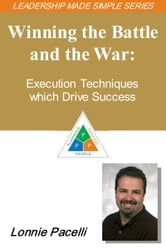 The Leadership Made Simple Series: Winning the Battle and the War - Execution Techniques which Drive Success ebook by Lonnie Pacelli