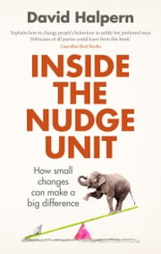 Inside the Nudge Unit - How small changes can make a big difference ebook by David Halpern