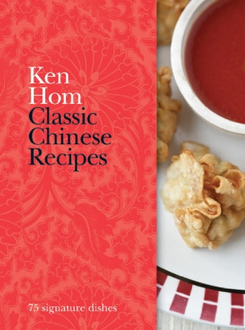 Classic Chinese Recipes - 75 signature dishes ebook by Ken Hom