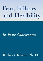 Fear, Failure, and Flexibility - in Four Classrooms ebook by Robert Rose, Ph.D.