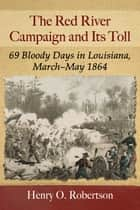 The Red River Campaign and Its Toll - 69 Bloody Days in Louisiana, March-May 1864 ebook by Henry O. Robertson