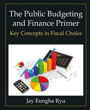 The Public Budgeting and Finance Primer - Key Concepts in Fiscal Choice ebook by Jay Eungha Ryu