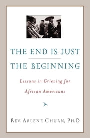 The End Is Just the Beginning - Lessons in Grieving for African Americans ebook by Arlene Churn