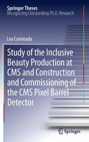Study of the Inclusive Beauty Production at CMS and Construction and Commissioning of the CMS Pixel Barrel Detector ebook by Lea Caminada