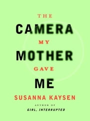 The Camera My Mother Gave Me ebook by Susanna Kaysen