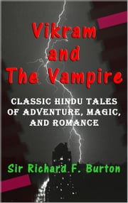 Vikram and The Vampire - Classic Hindu Tales of Adventure, Magic, and Romance ebook by Sir Richard F. Burton