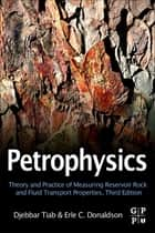 Petrophysics - Theory and Practice of Measuring Reservoir Rock and Fluid Transport Properties ebook by Djebbar Tiab, Professor, Erle C. Donaldson,...