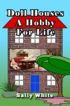 Doll Houses: A Hobby For Life ebook by Sally White