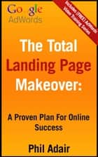 The Total Landing Page Makeover: A Proven Plan For Online Success. ebook by Phil Adair