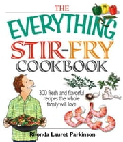 The Everything Stir-Fry Cookbook: 300 Fresh and Flavorful Recipes the Whole Family Will Love ebook by Rhonda Lauret Parkinson