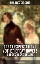 Great Expectations & Other Great Dickens' Novels - 5 Books in One Volume (Illustrated Edition) - Including David Copperfield, Oliver Twist, A Tale of Two Cities & A Christmas Carol ebook by Charles Dickens