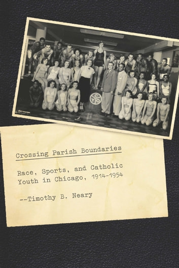 Crossing Parish Boundaries - Race, Sports, and Catholic Youth in Chicago, 1914-1954 ebook by Timothy B. Neary
