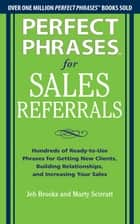 Perfect Phrases for Sales Referrals: Hundreds of Ready-to-Use Phrases for Getting New Clients, Building Relationships, and Increasing Your Sales ebook by Jeb Brooks,Marty Scirratt