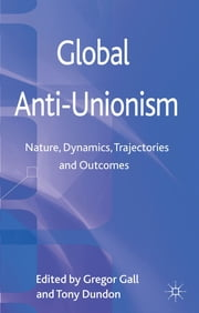Global Anti-Unionism - Nature, Dynamics, Trajectories and Outcomes ebook by Gregor Gall,Dr Tony Dundon