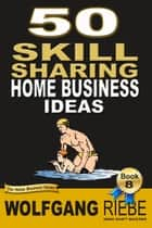 50 Skill Sharing Home Business Ideas ebook by Wolfgang Riebe