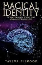 Magical Identity: The Practical Magic of Space, Time, Neuroscience and Identity - How Space/Time Magic Works, #3 eBook by Taylor Ellwood